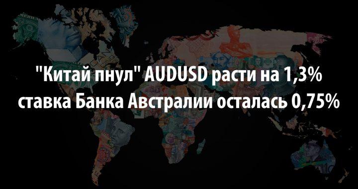 «Китай пнул» AUDUSD расти на 1,3%, а ставка Банка Австралии осталась 0,75%