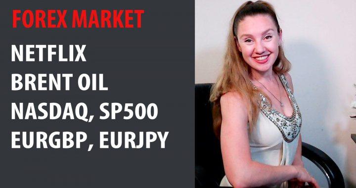 Forex Market: Netflix, Brent Oil, EURGBP, EURJPY, NASDAQ, SP500